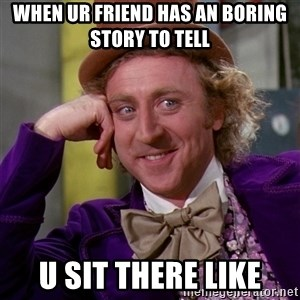 Willy Wonka - when ur friend has an boring story to tell U sit there like