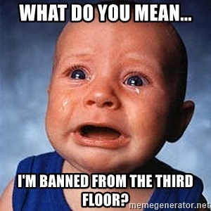 Crying Baby - WHAT DO YOU MEAN... I'M BANNED FROM THE THIRD FLOOR?