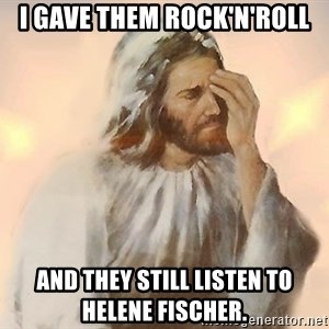 Facepalm Jesus - I gave them Rock'n'Roll and they still listen to Helene Fischer.