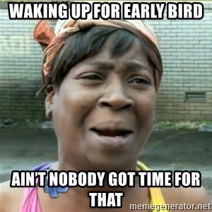 Ain't Nobody got time fo that - Waking up for early bird Ain't nobody got time for that