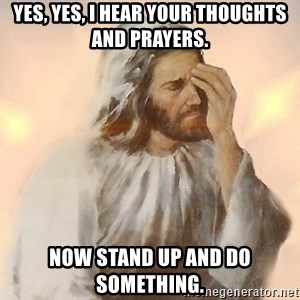Facepalm Jesus - Yes, yes, I hear your thoughts and prayers. Now stand up and do something.