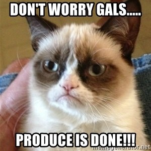 Grumpy Cat  - Don't worry Gals..... Produce is done!!!