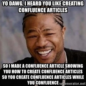 Yo Dawg - Yo dawg, i heard you like creating confluence articles so i made a confluence article showing you how to create confluence articles so you create confluence articles while you confluence