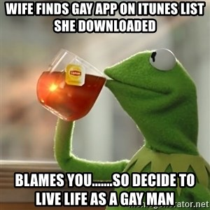 Kermit The Frog Drinking Tea - Wife finds Gay App on Itunes list she downloaded Blames you.......So Decide to live life as a Gay Man