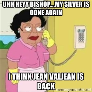 Family guy maid - Uhh heyy Bishop....my silver is gone again  I think Jean Valjean is back