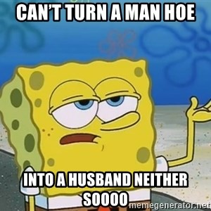 I'll have you know Spongebob - Can't turn a man hoe  Into a husband neither soooo