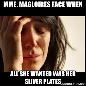 First World Problems - MME. Magloires face when  all she wanted was her sliver plates