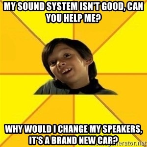 es bakans - my sound system isn't good, can you help me? why would i change my speakers, it's a brand new car?