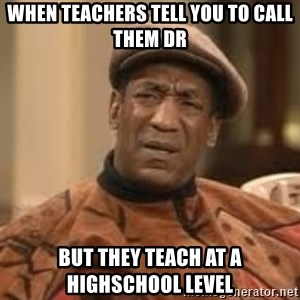 Confused Bill Cosby  - when teachers tell you to call them dr but they teach at a highschool level