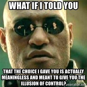 What If I Told You - What if I told you that the choice I gave you is actually meaningless and meant to give you the illusion of control?
