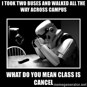 Sad Trooper - I took two buses and walked all the way across campus what do you mean class is cancel