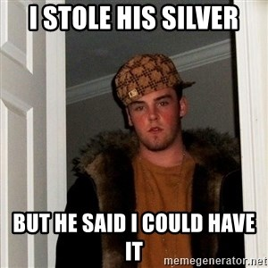 Scumbag Steve - I stole his silver But he said I could have it