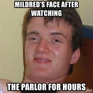 Stoner Stanley - Mildred's face after watching The parlor for hours