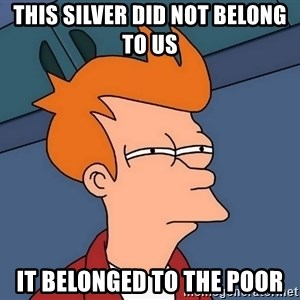Futurama Fry - This silver did not belong to us  it belonged to the poor