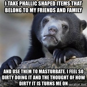 Confession Bear - I take phallic shaped items that belong to my friends and family And use them to masturbate. I feel so dirty doing it and the thought of how dirty it is turns me on