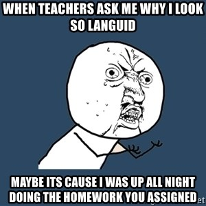 Y U No - When teachers ask me why I look so languid Maybe its cause I was up all night doing the homework you assigned