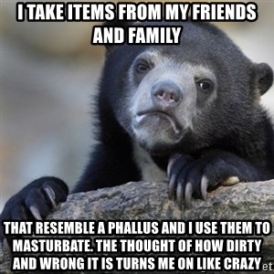 Confession Bear - I take items from my friends and family That resemble a phallus and I use them to masturbate. The thought of how dirty and wrong it is turns me on like crazy