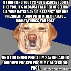 Racist Dog - If I unfriend you it's not because I don't like you. It's because I'm tired of seeing all your hatred and disrespect for our President along with other hateful, racist things you post. And for inner peace I'm saying adios Mudder Fugger from my facebook page.