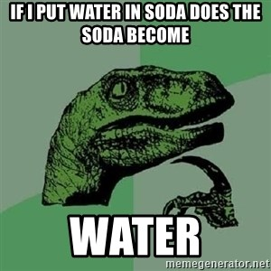 Philosoraptor - If I Put Water in Soda Does the Soda Become Water