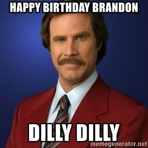 Anchorman Birthday - Happy birthday brandon dilly dilly