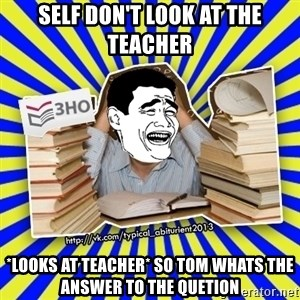 typical_abiturient2013_1_troll - self don't look at the teacher *looks at teacher* so tom whats the answer to the quetion