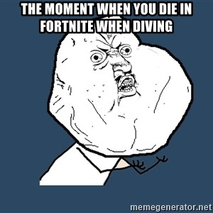 Y U No - The moment when you die in fortnite when diving