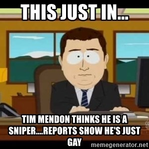 Aand Its Gone - This just in... Tim Mendon thinks he is a sniper....reports show he's just gay