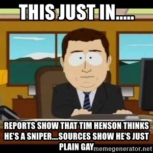 Aand Its Gone - This just in..... Reports show that Tim henson thinks he's a sniper....sources show he's just plain gay
