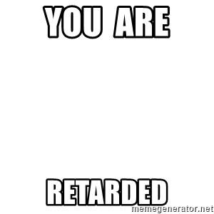 Blank Template - You  are  Retarded
