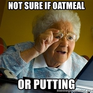 Internet Grandma Surprise - Not sure if Oatmeal or Putting