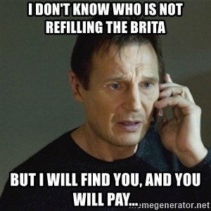 taken meme - I don't know who is not refilling the brita but i will find you, and you will pay...