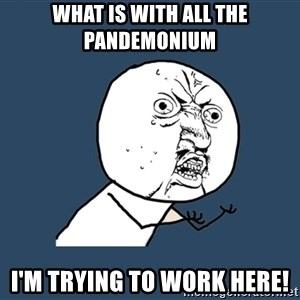 Y U No - what is with all the pandemonium i'm trying to work here!