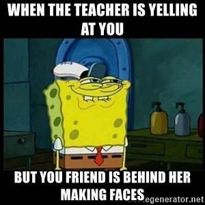 Don't you, Squidward? - when the teacher is yelling at you  but you friend is behind her making faces