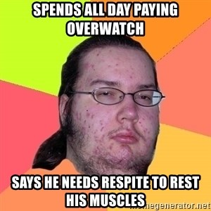 Butthurt Dweller - spends all day paying overwatch says he needs respite to rest his muscles