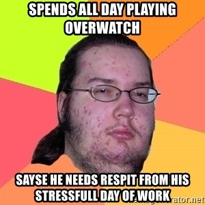 Butthurt Dweller - spends all day playing Overwatch sayse he needs respit from his stressfull day of work