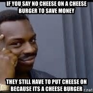 Pretty smart - If you say no cheese on a cheese burger to save money they still have to put cheese on because its a cheese burger