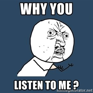 Y U No - Why you  Listen to me ?