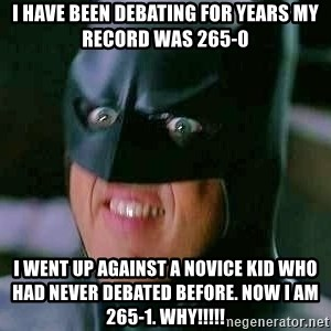 Goddamn Batman - I have been debating for years my record was 265-0 I went up against a novice kid who had never debated before. Now i am 265-1. WHY!!!!!