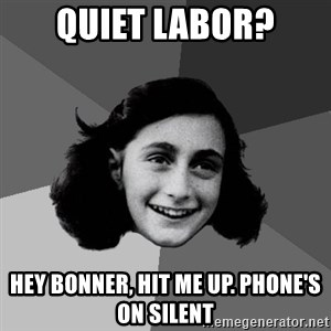 Anne Frank Lol - Quiet labor? Hey Bonner, hit me up. Phone's on silent
