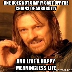 One Does Not Simply - One does not simply cast off the chains of absurdity And live a happy, meaningless life