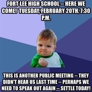 Success Kid - fort lee high school -- here we come!  Tuesday, February 20th, 7:30 p.m. This is another public meeting -- They didn't hear us last time -- perhaps we need to speak out again -- settle today!