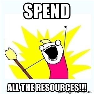 All the things - SPEND ALL THE RESOURCES!!!
