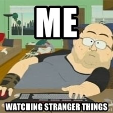 South Park Wow Guy - me watching stranger things
