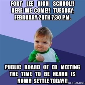 Success Kid - fort    lee    high    school!!         here  we  come!!   tuesday, february 20th 7:30 p.m. Public   board   of   ed   Meeting  the   time   to   be   heard   is   now!!  Settle today!!