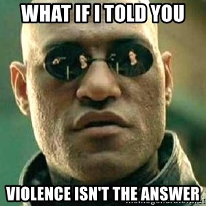 What if I told you / Matrix Morpheus - What if I told you Violence isn't the answer
