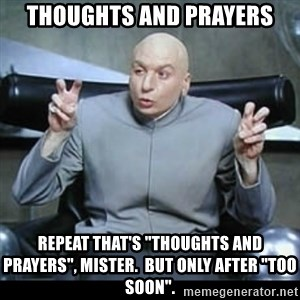 """dr. evil quotation marks - Thoughts and Prayers Repeat that's """"thoughts and prayers"""", Mister.  But only after """"too soon""""."""