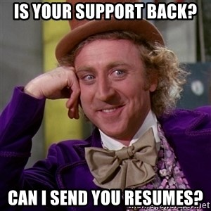 Willy Wonka - Is your support back?  Can I send you resumes?