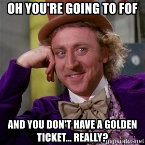 Willy Wonka - oh you're going to Fof  and you don't have a golden ticket... really?
