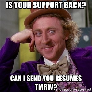 Willy Wonka - Is your support back? Can I send you resumes tmrw?