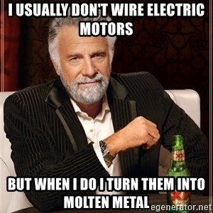 The Most Interesting Man In The World - I usually don't wire electric motors But when I do I turn them into molten metal